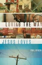 Loving the Way Jesus Loves ebook by Philip Graham Ryken
