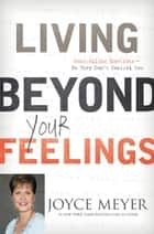 Living Beyond Your Feelings ebook by Joyce Meyer