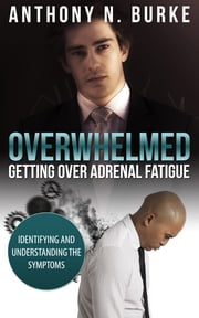 Overwhelmed - Getting Over Adrenal Fatigue - Identifying and Understanding the Symptoms ebook by Anthony Burke