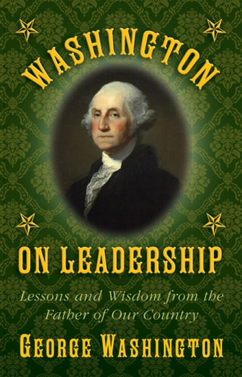 Washington on Leadership - Lessons and Wisdom from the Father of Our Country ebook by George Washington
