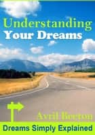 Understanding Your Dreams - Dreams Simply Explained ebook by Avril Beeton