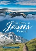 To Pray as Jesus Prayed ebook by Daniel Odle, Sr.