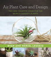 Air Plant Care and Design - Tips and Creative Ideas for the World's Easiest Plants ebook by Ryan Lesseig,Meriel Lesseig