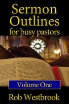 Sermon Outlines for Busy Pastors: Volume 1 ebook by Rob Westbrook