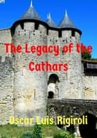 The Legacy of the Cathars ebook by Oscar Luis Rigiroli