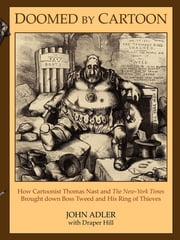 Doomed by Cartoon - How Cartoonist Thomas Nast and The New York Times Brought down Boss Tweed and His Ring of Thieves ebook by John Adler, Draper Hill