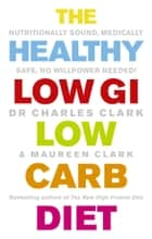 The Healthy Low GI Low Carb Diet - Nutritionally Sound, Medically Safe, No Willpower Needed! ebook by Maureen Clark, Dr Charles Clark