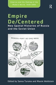 Empire De/Centered - New Spatial Histories of Russia and the Soviet Union ebook by Maxim Waldstein,Sanna Turoma