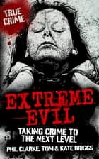 Extreme Evil - Taking Crime to the Next Level ebook by Phil Clarke, Tom Briggs, Kate Briggs