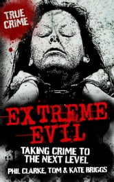 Extreme Evil - Taking Crime to the Next Level ebook by Phil Clarke,Tom Briggs,Kate Briggs