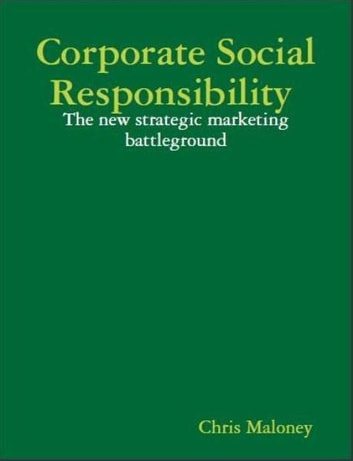 Corporate Social Responsibility: The New Strategic Marketing Battleground ebook by Chris Maloney