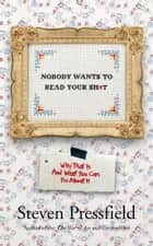 Nobody Wants To Read Your Sh*t - Why That Is And What You Can Do About It ebook by Steven Pressfield