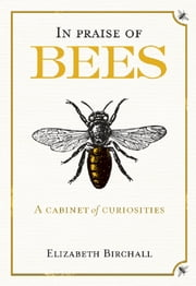 In Praise of Bees - A Cabinet of Curiosities ebook by Elizabeth Birchall