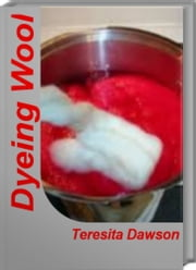 Dyeing Wool - The Handbook of Natural Plant Dyes, Plant Dyes ebook by Teresita Dawson