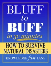 Bluff to Buff in 30 Minutes: How to Survive Natural Disasters - Facts & Trivia Quiz Questions Game Book - Fast & Easy Absorption Learning System ebook by Bluff to Buff Team