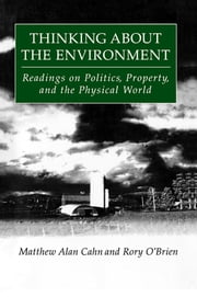 Thinking About the Environment: Readings on Politics, Property and the Physical World - Readings on Politics, Property and the Physical World ebook by Matthew Alan Cahn,Rory O'Brien