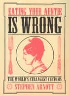 Eating Your Auntie Is Wrong - The World's Strangest Customs eBook by Stephen Arnott