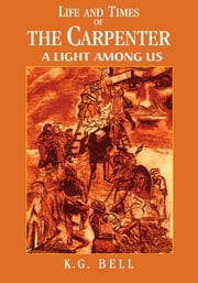 Life and Times of the Carpenter - A Light Among Us ebook by K. G. Bell