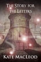 The Story for the Letters ebook by Kate MacLeod
