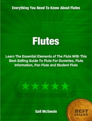 Flutes - Learn The Essential Elements of The Flute With This Best-Selling Guide To Flute For Dummies, Flute Information, Pan Flute and Student Flute ebook by Gail McSwain