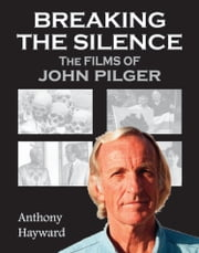 Breaking the Silence: The Films of John Pilger ebook by Anthony Hayward