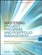 Mastering Project, Program, and Portfolio Management - Models for Structuring and Executing the Project Hierarchy ebook by Gary Lister
