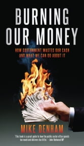 Burning Our Money - How Government wastes our cash and what we can do about it ebook by Mike Denham