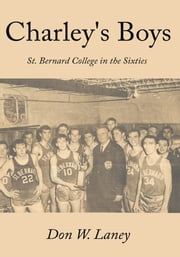 Charley's Boys - St. Bernard College in the Sixties ebook by Don W. Laney