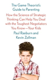 The Game Theorist's Guide to Parenting - How the Science of Strategic Thinking Can Help You Deal with the Toughest Negotiators You Know--Your Kids ebook by Paul Raeburn,Kevin Zollman