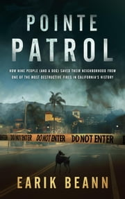 Pointe Patrol: How Nine People (and a Dog) Saved Their Neighborhood From One of the Most Destructive Fires in California's History 電子書 by Earik Beann
