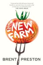 The New Farm - Our Ten Years on the Front Lines of the Good Food Revolution ebook by Brent Preston