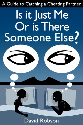 Is It Just Me Or Is There Someone Else?: A Guide to Catching a Cheating Partner ebook by David Robson