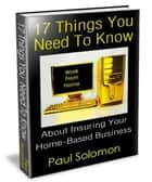 17 Things You Need To Know About Insuring Your Home-Based Business ebook by Paul Solomon