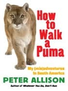 How to Walk a Puma - My (mis)adventures in South America ebook by