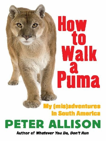 How to Walk a Puma - My (mis)adventures in South America ebook by Peter Allison