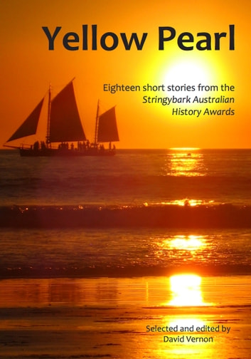Yellow Pearl: Eighteen Short Stories from the Stringybark Australian History Awards ebook by David Vernon