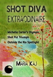 Shot Diva Extraordinaire: Michelle Carter's Olympic Shot Put Triumph Outside of the Rio Spotlight - The Triumphs in Rio You Didn't See, #3 ebook by Maria Kaj