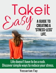 Take it Easy: A Guide to Creating a 'Stress-Less' Life ebook by Yossarian Fay