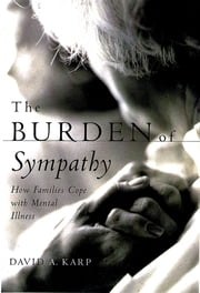 The Burden of Sympathy - How Families Cope With Mental Illness ebook by David A. Karp