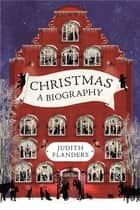 Christmas - A Biography ebook by Judith Flanders