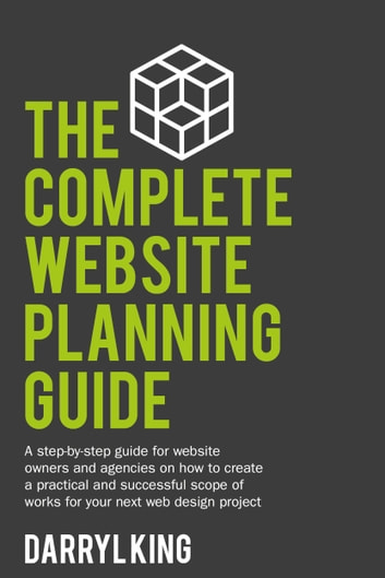 The Complete Website Planning Guide - A step-by-step guide for website owners and agencies on how to create a practical and successful scope of works for your next web design project ebook by Darryl King