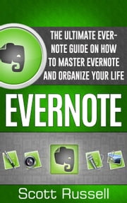 Evernote: The Ultimate Evernote Guide on How to Master Evernote and Organize Your Life ebook by Scott Russell