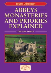 Abbeys Monasteries and Priories Explained - Britain's Living History ebook by Trevor Yorke