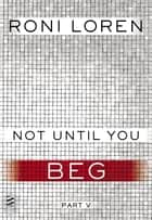 Not Until You Part V - Not Until You Beg ebook by Roni Loren