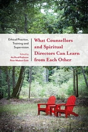 What Counsellors and Spiritual Directors Can Learn from Each Other - Ethical Practice, Training and Supervision ebook by Peter Madsen Gubi, Phil Goss, Revd Dr Revd Dr Jane Williams,...