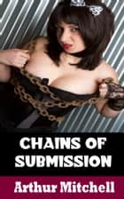 Chains of Submission: A BDSM Story ebook by Arthur Mitchell