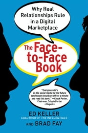 The Face-to-Face Book - Why Real Relationships Rule in a Digital Marketplace ebook by Ed Keller,Brad Fay