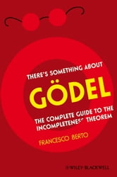 There's Something About Gödel - The Complete Guide to the Incompleteness Theorem ebook by Francesco Berto