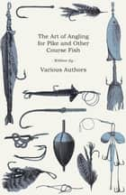 The Art of Angling for Pike and Other Course Fish ebook by Various