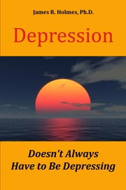Depression Doesn't Always Have to Be Depressing ebook by James R. Holmes